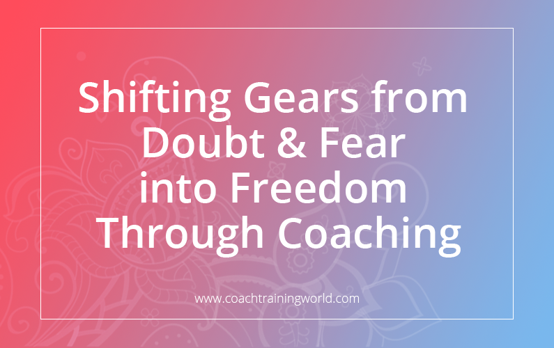 Shifting Gears from Doubt & Fear into Freedom Through Coaching Graphic Title