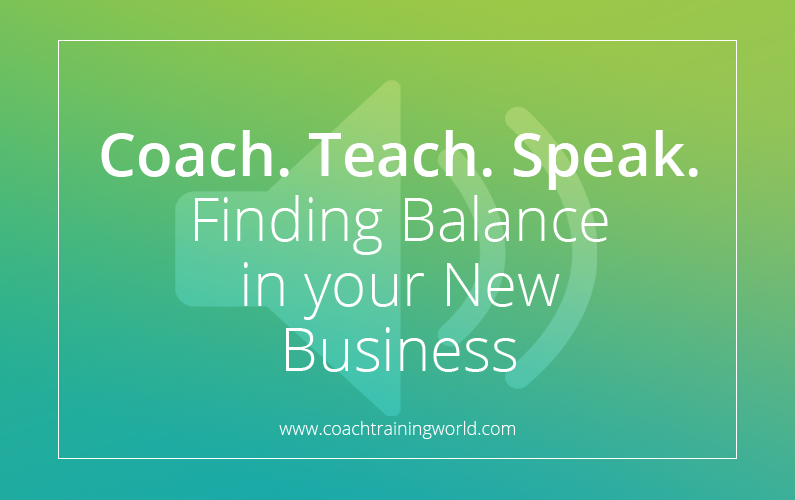 Coach, Teach  & Speak: finding balance in your new business